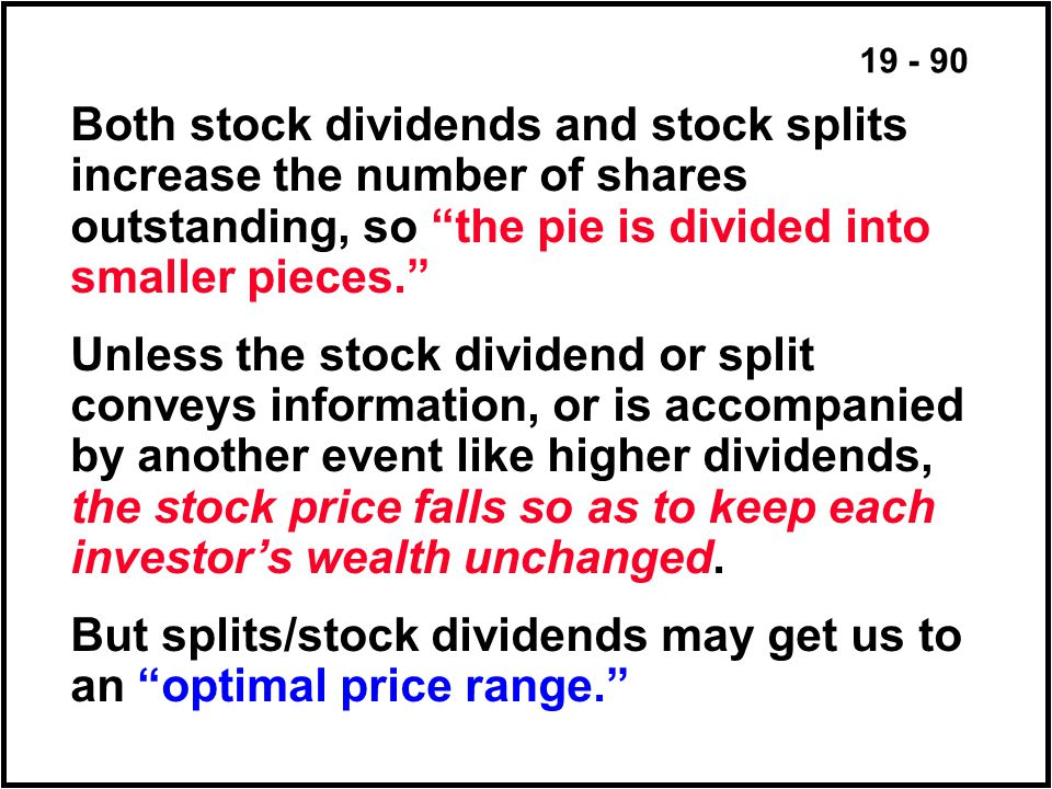 19 - 90 Both stock dividends and stock splits increase the number of shares outstanding, so the pie is divided into smaller pieces. Unless the stock dividend or split conveys information, or is accompanied by another event like higher dividends, the stock price falls so as to keep each investor's wealth unchanged.