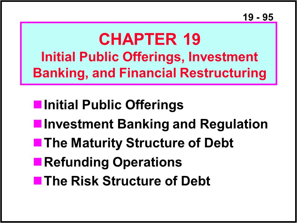 19 - 95 Initial Public Offerings Investment Banking and Regulation The Maturity Structure of Debt Refunding Operations The Risk Structure of Debt CHAPTER 19 Initial Public Offerings, Investment Banking, and Financial Restructuring