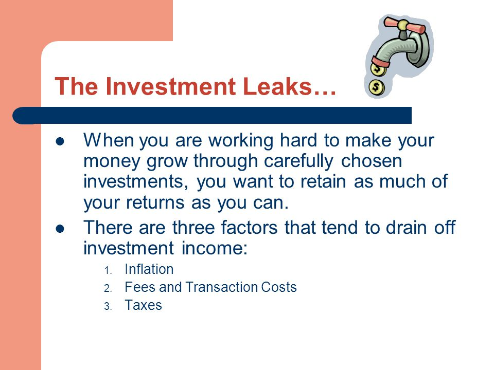 The Investment Leaks… When you are working hard to make your money grow through carefully chosen investments, you want to retain as much of your retur