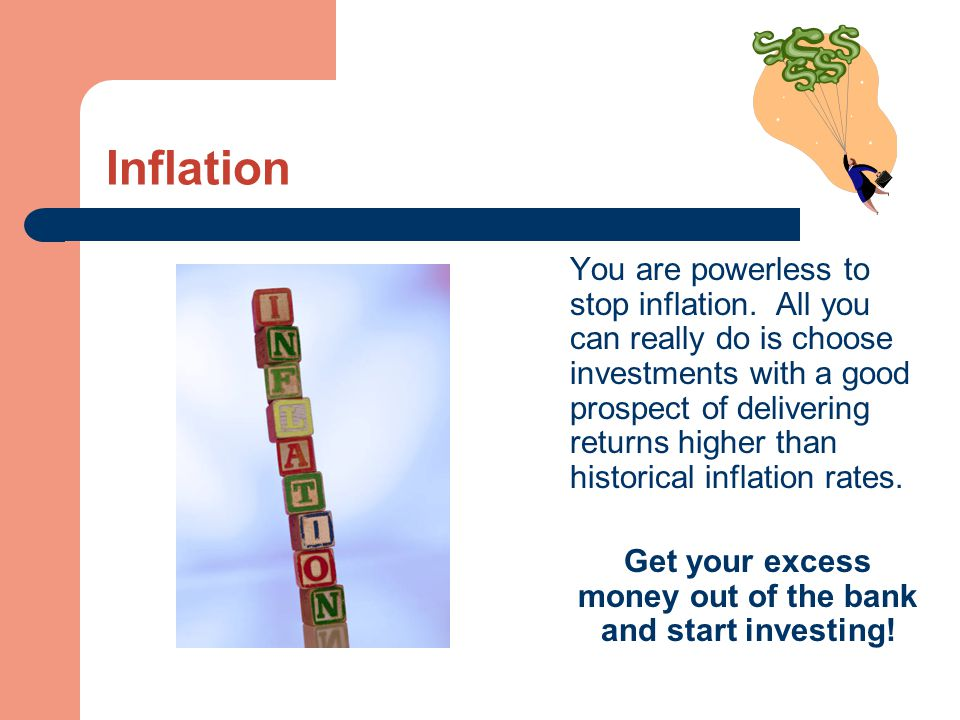 Inflation You are powerless to stop inflation. All you can really do is choose investments with a good prospect of delivering returns higher than hist