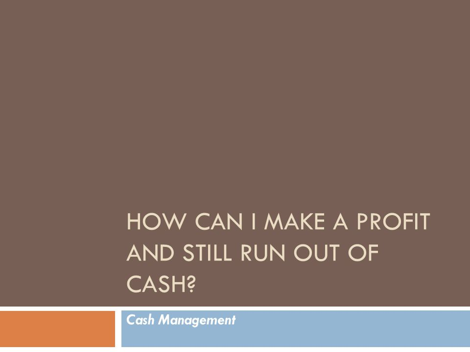 HOW CAN I MAKE A PROFIT AND STILL RUN OUT OF CASH Cash Management