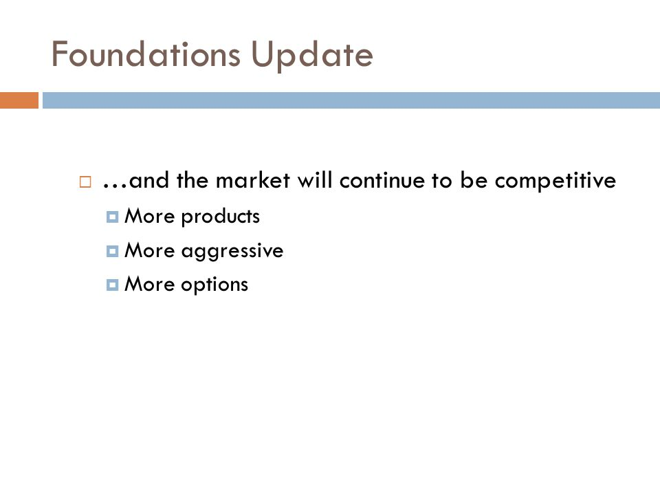 Foundations Update  …and the market will continue to be competitive  More products  More aggressive  More options
