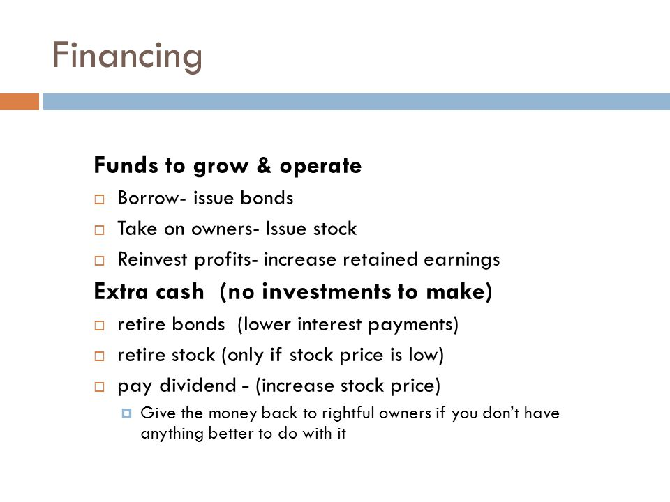 Financing Funds to grow & operate  Borrow- issue bonds  Take on owners- Issue stock  Reinvest profits- increase retained earnings Extra cash (no investments to make)  retire bonds (lower interest payments)  retire stock (only if stock price is low)  pay dividend - (increase stock price)  Give the money back to rightful owners if you don't have anything better to do with it