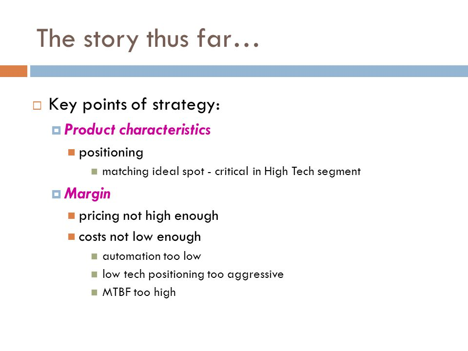 The story thus far…  Key points of strategy:  Product characteristics positioning matching ideal spot - critical in High Tech segment  Margin pricing not high enough costs not low enough automation too low low tech positioning too aggressive MTBF too high