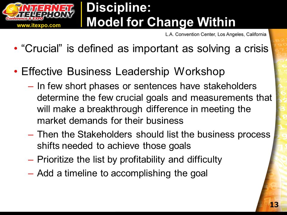 13 Discipline: Model for Change Within Crucial is defined as important as solving a crisis Effective Business Leadership Workshop –In few short phases or sentences have stakeholders determine the few crucial goals and measurements that will make a breakthrough difference in meeting the market demands for their business –Then the Stakeholders should list the business process shifts needed to achieve those goals –Prioritize the list by profitability and difficulty –Add a timeline to accomplishing the goal