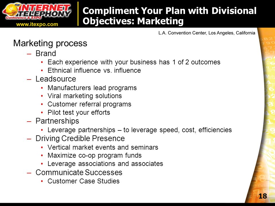 18 Compliment Your Plan with Divisional Objectives: Marketing Marketing process –Brand Each experience with your business has 1 of 2 outcomes Ethnical influence vs.