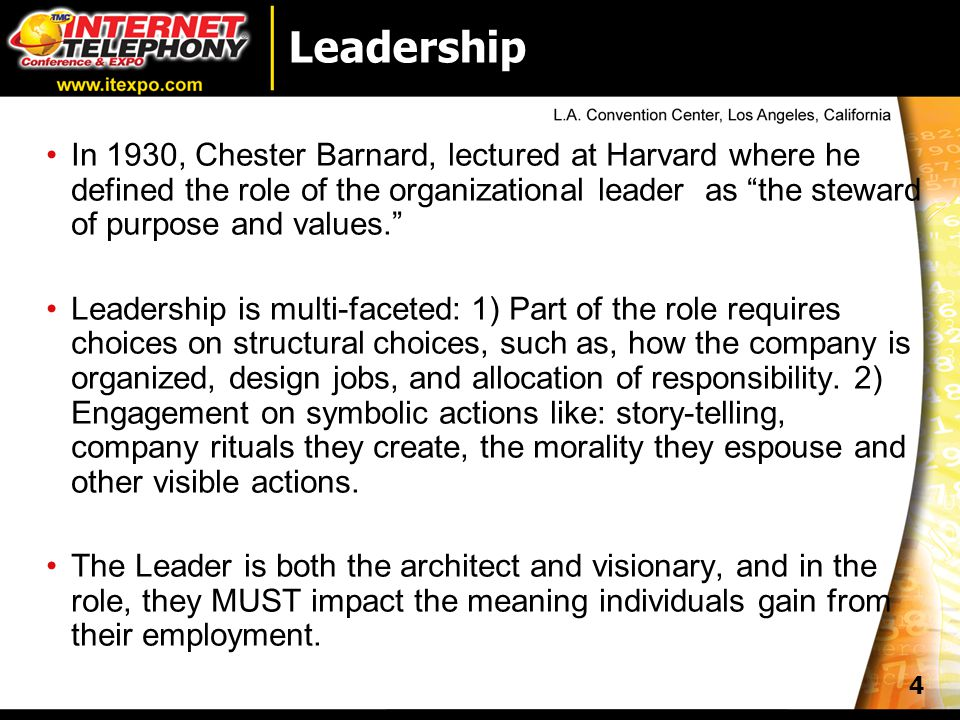4 Leadership In 1930, Chester Barnard, lectured at Harvard where he defined the role of the organizational leader as the steward of purpose and values. Leadership is multi-faceted: 1) Part of the role requires choices on structural choices, such as, how the company is organized, design jobs, and allocation of responsibility.