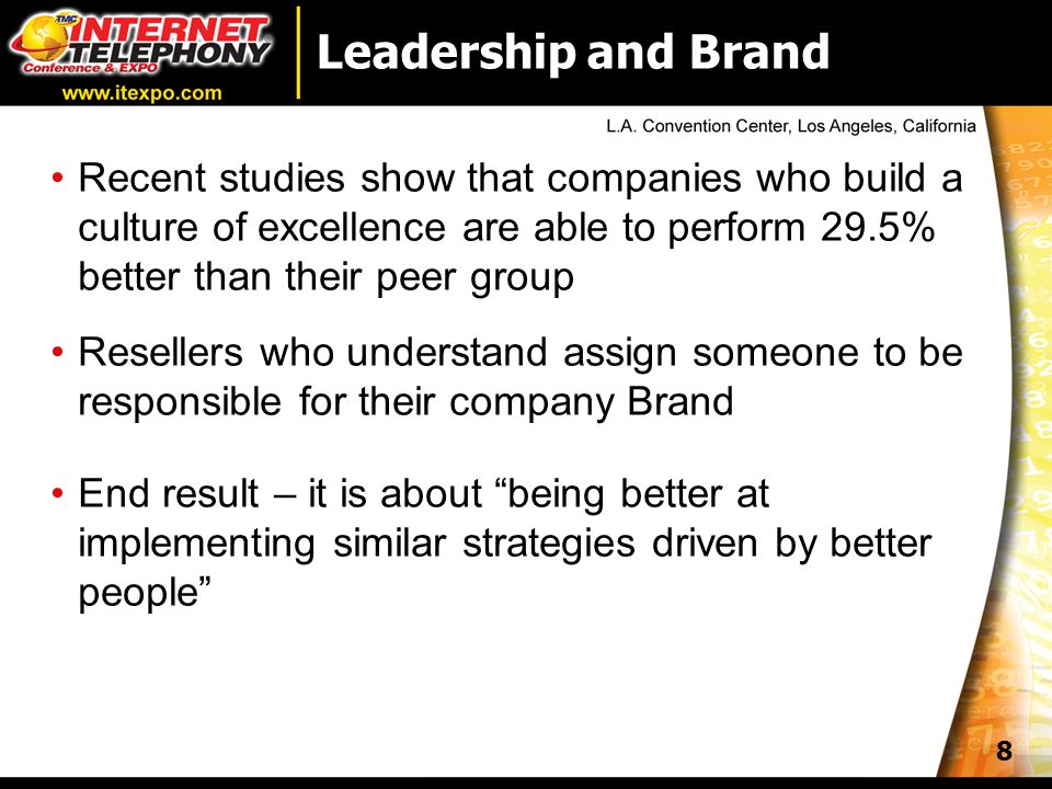 8 Leadership and Brand Recent studies show that companies who build a culture of excellence are able to perform 29.5% better than their peer group Resellers who understand assign someone to be responsible for their company Brand End result – it is about being better at implementing similar strategies driven by better people