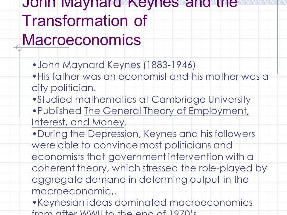 John Maynard Keynes and the Transformation of Macroeconomics John Maynard Keynes (1883-1946) His father was an economist and his mother was a city politician.