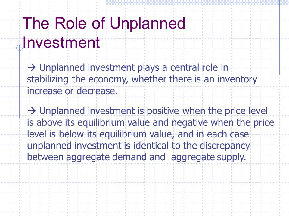  Unplanned investment plays a central role in stabilizing the economy, whether there is an inventory increase or decrease.