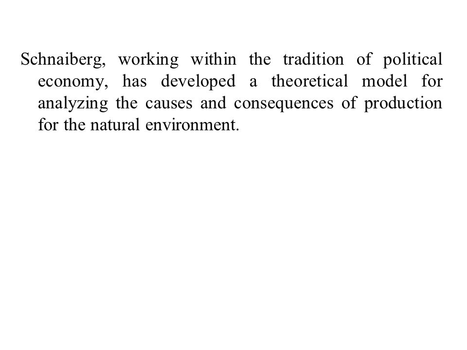 Schnaiberg, working within the tradition of political economy, has developed a theoretical model for analyzing the causes and consequences of producti