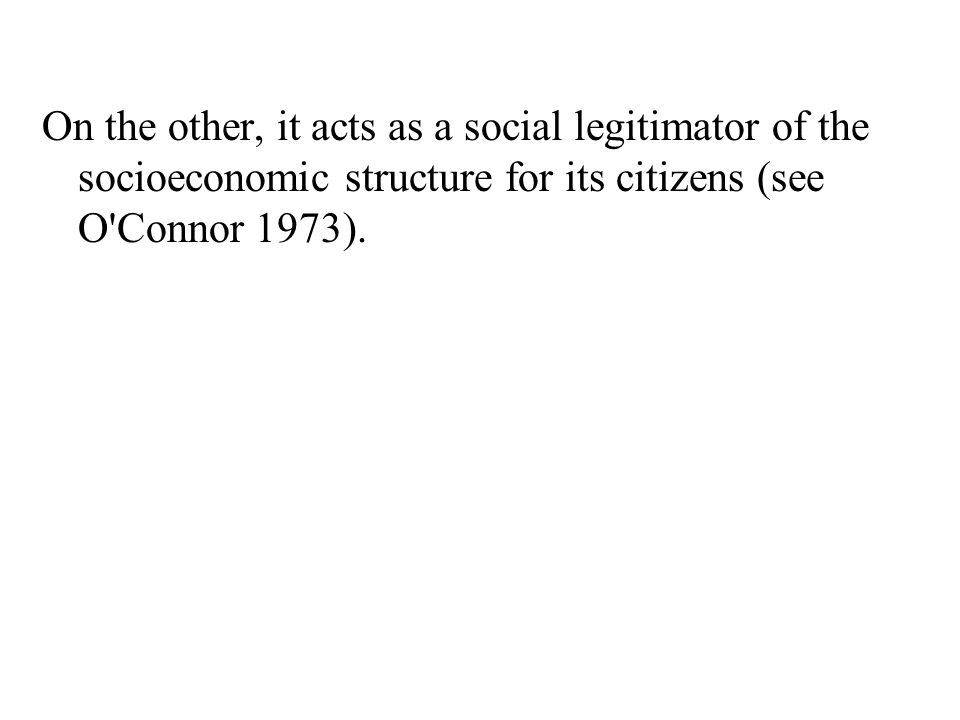 On the other, it acts as a social legitimator of the socioeconomic structure for its citizens (see O'Connor 1973).
