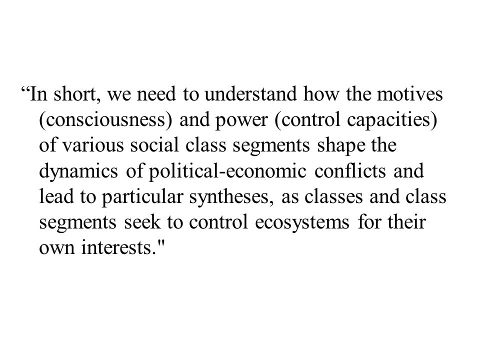 """""""In short, we need to understand how the motives (consciousness) and power (control capacities) of various social class segments shape the dynamics of"""