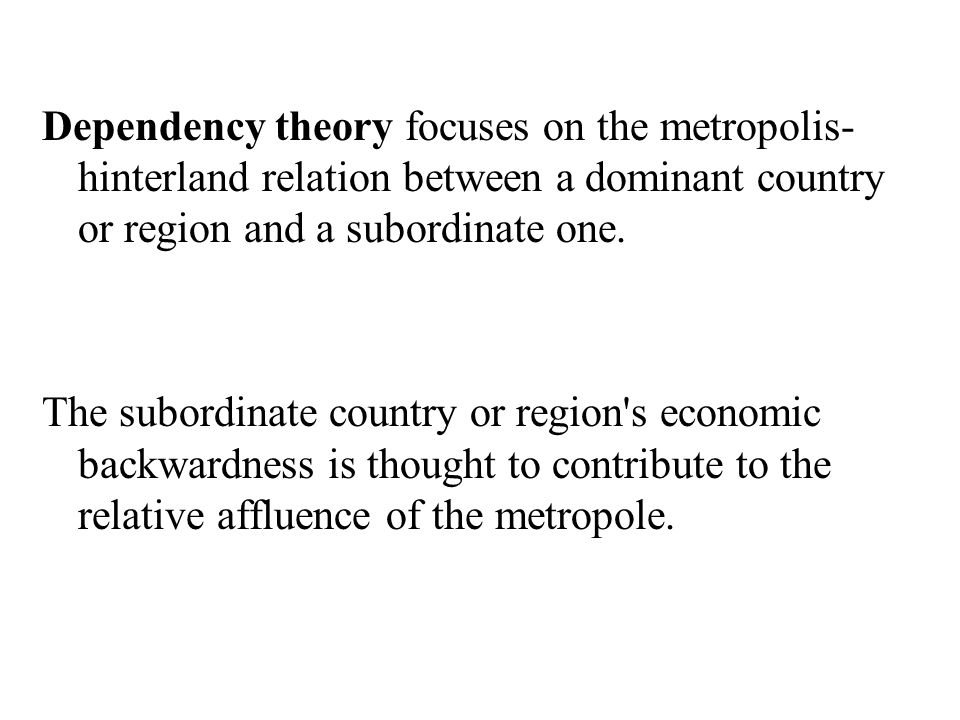 Dependency theory focuses on the metropolis- hinterland relation between a dominant country or region and a subordinate one. The subordinate country o