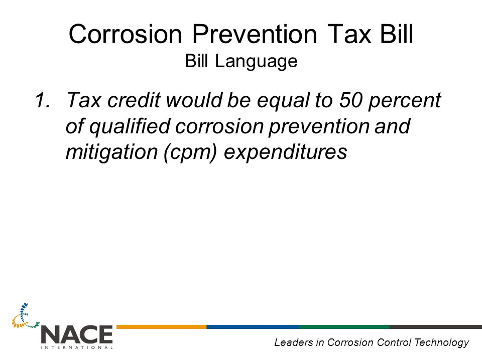 Leaders in Corrosion Control Technology Corrosion Prevention Tax Bill Bill Language 1.Tax credit would be equal to 50 percent of qualified corrosion prevention and mitigation (cpm) expenditures