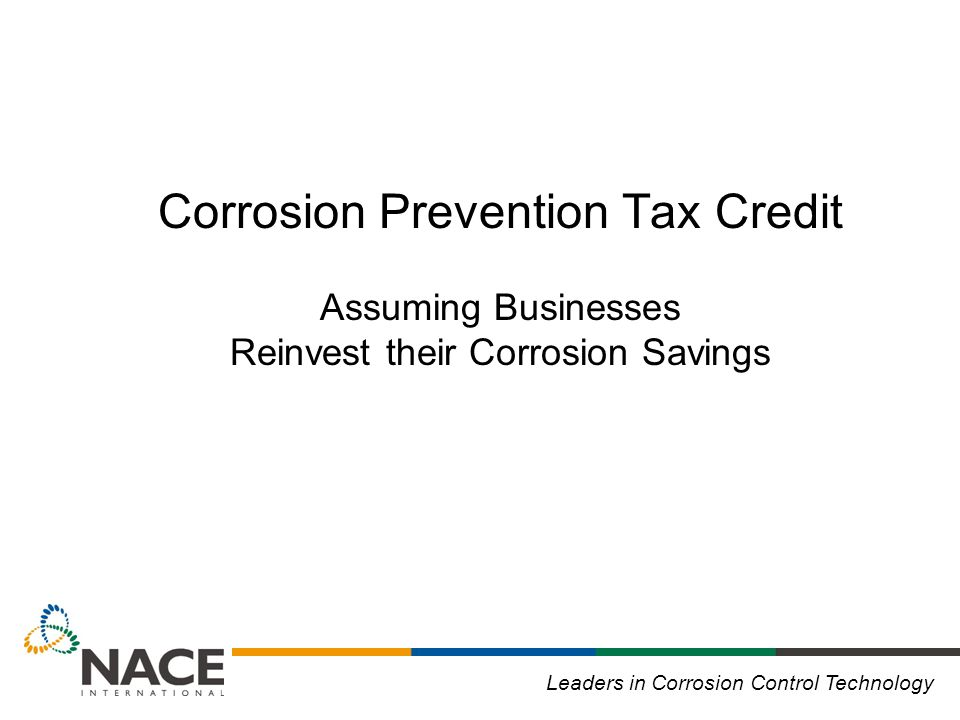 Leaders in Corrosion Control Technology Corrosion Prevention Tax Credit Assuming Businesses Reinvest their Corrosion Savings
