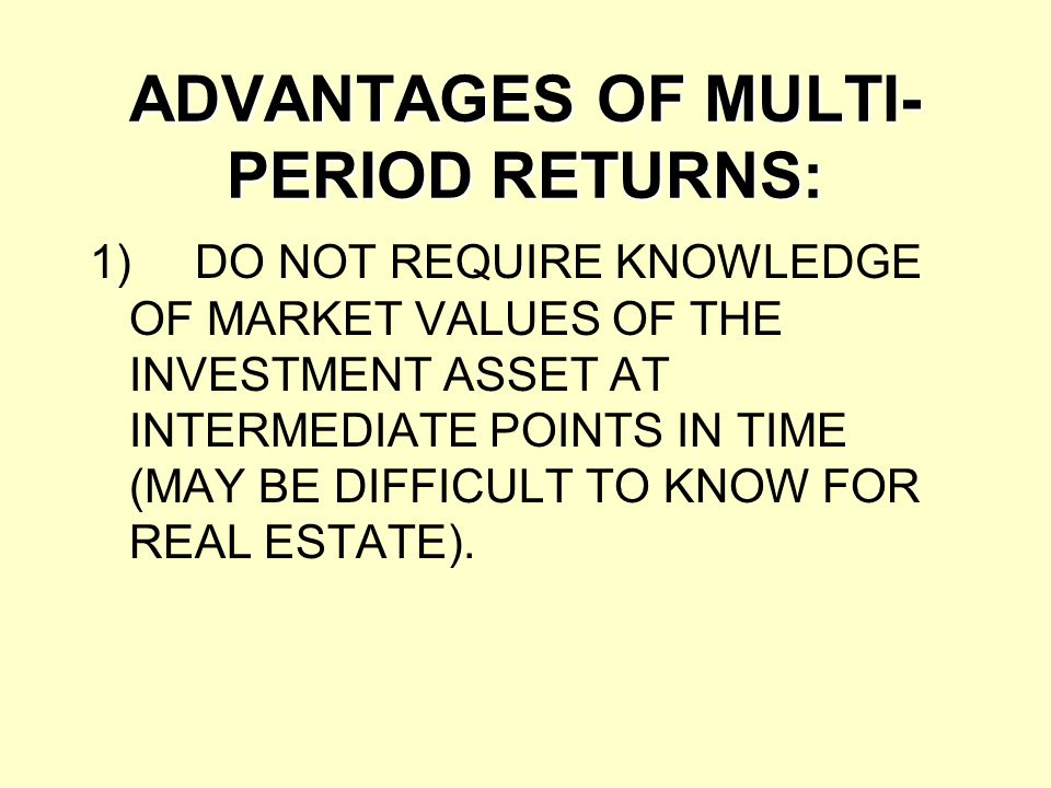 ADVANTAGES OF MULTI- PERIOD RETURNS: 1)DO NOT REQUIRE KNOWLEDGE OF MARKET VALUES OF THE INVESTMENT ASSET AT INTERMEDIATE POINTS IN TIME (MAY BE DIFFIC