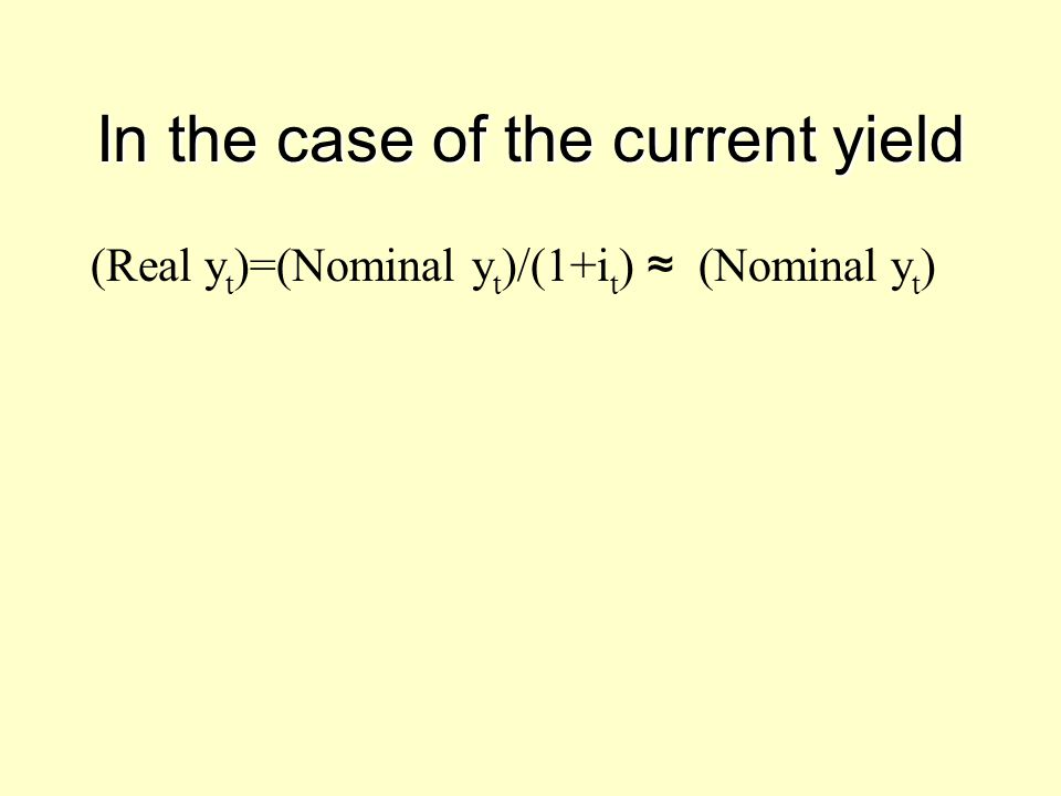 In the case of the current yield (Real y t )=(Nominal y t )/(1+i t ) ≈ (Nominal y t )