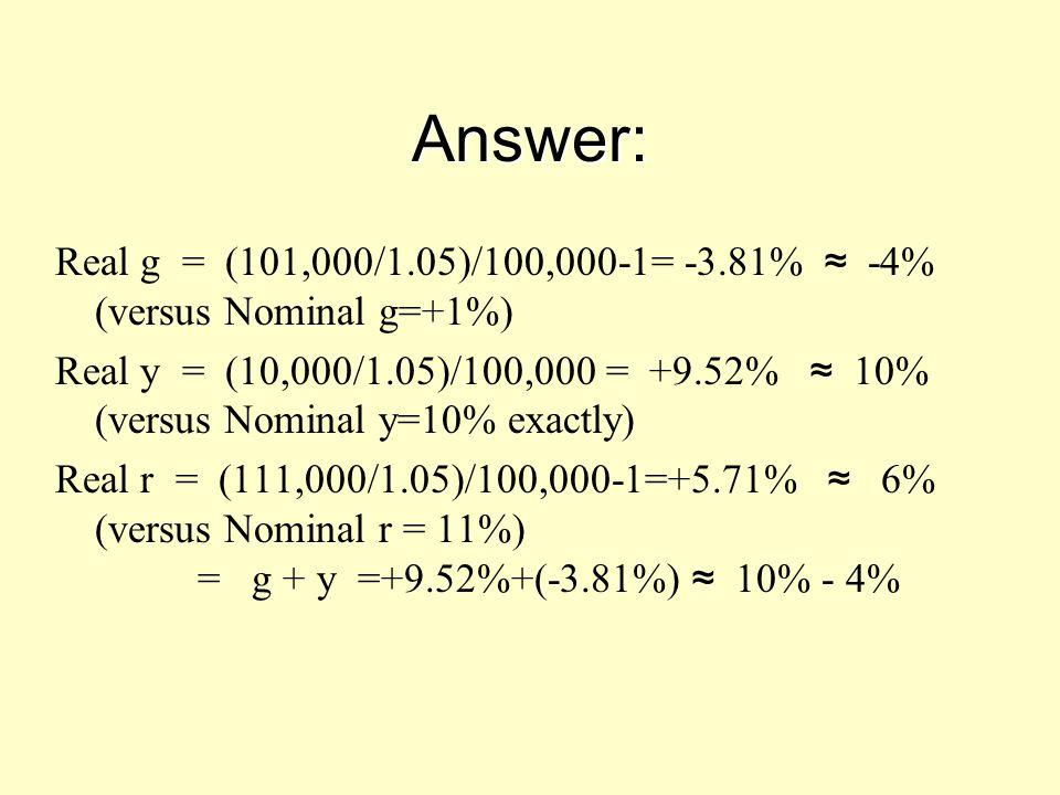Answer: Real g = (101,000/1.05)/100,000-1= -3.81% ≈ -4% (versus Nominal g=+1%) Real y = (10,000/1.05)/100,000 = +9.52% ≈ 10% (versus Nominal y=10% exa