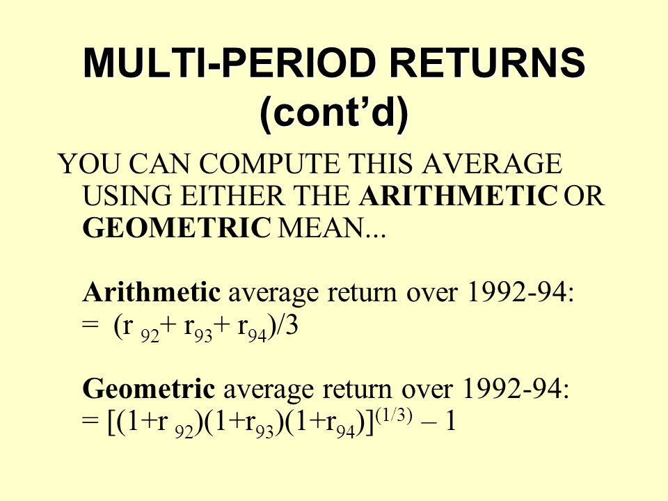 MULTI-PERIOD RETURNS (cont'd) YOU CAN COMPUTE THIS AVERAGE USING EITHER THE ARITHMETIC OR GEOMETRIC MEAN... Arithmetic average return over 1992-94: =