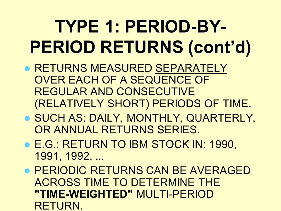 TYPE 1: PERIOD-BY- PERIOD RETURNS (cont'd) NOTE: THE PERIODS USED TO DEFINE PERIODIC RETURNS SHOULD BE SHORT ENOUGH THAT THE ASSUMPTION OF NO INTERMEDIATE CASH FLOWS DOES NOT MATTER.