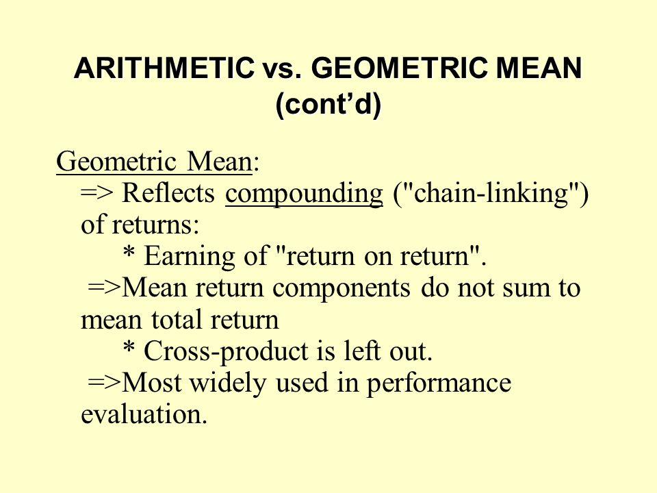 ARITHMETIC vs. GEOMETRIC MEAN (cont'd) Geometric Mean: =>Reflects compounding (