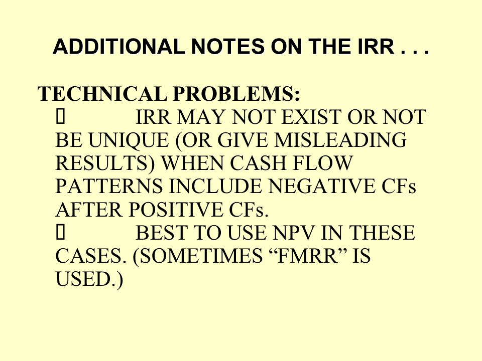 ADDITIONAL NOTES ON THE IRR... TECHNICAL PROBLEMS:  IRR MAY NOT EXIST OR NOT BE UNIQUE (OR GIVE MISLEADING RESULTS) WHEN CASH FLOW PATTERNS INCLUDE N