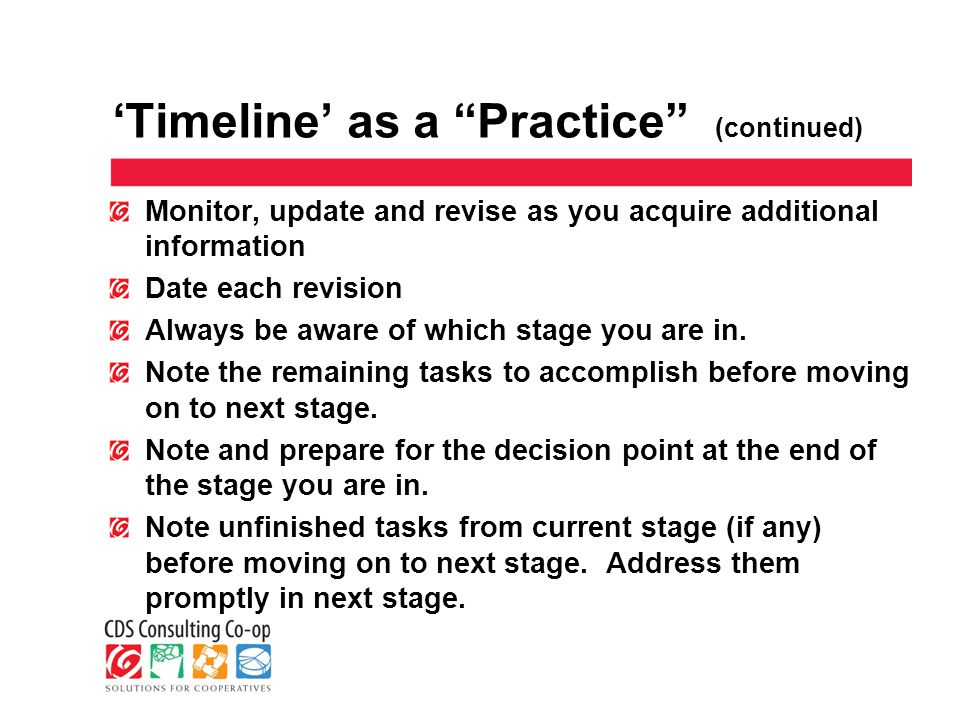 'Timeline' as a Practice (continued) Monitor, update and revise as you acquire additional information Date each revision Always be aware of which stage you are in.