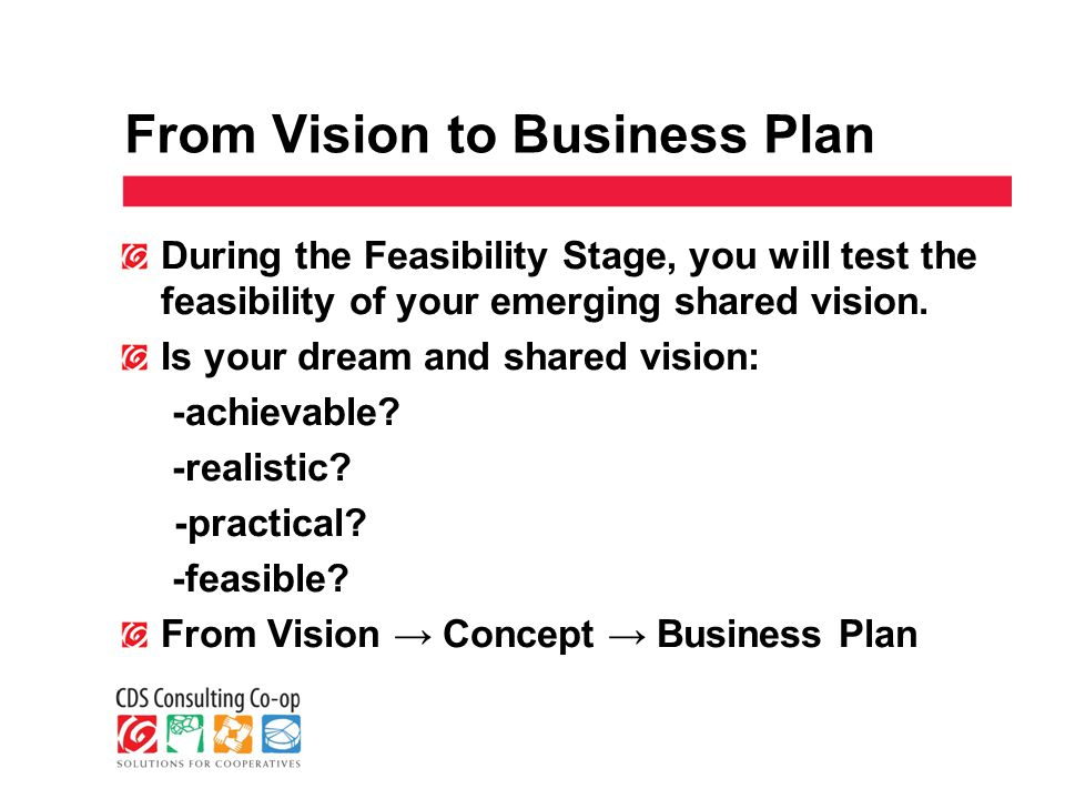 From Vision to Business Plan During the Feasibility Stage, you will test the feasibility of your emerging shared vision.