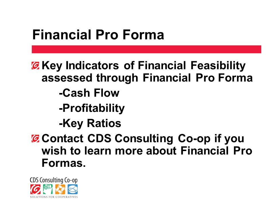 Financial Pro Forma Key Indicators of Financial Feasibility assessed through Financial Pro Forma -Cash Flow -Profitability -Key Ratios Contact CDS Consulting Co-op if you wish to learn more about Financial Pro Formas.