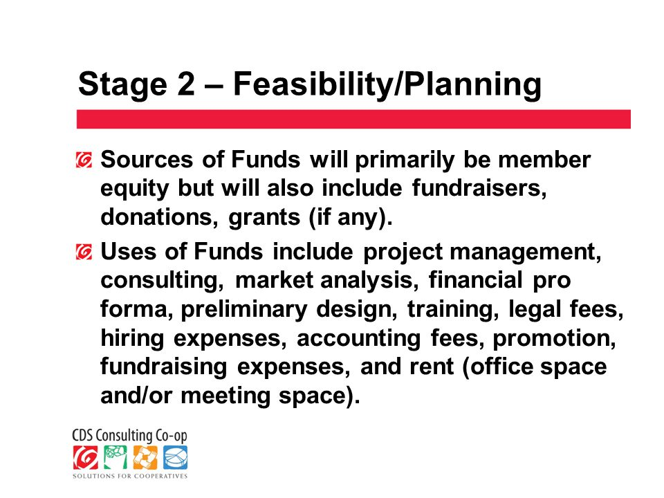 Stage 2 – Feasibility/Planning Sources of Funds will primarily be member equity but will also include fundraisers, donations, grants (if any).