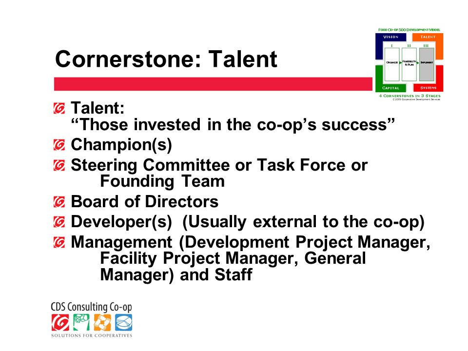 Cornerstone: Talent Talent: Those invested in the co-op's success Champion(s) Steering Committee or Task Force or Founding Team Board of Directors Developer(s) (Usually external to the co-op) Management (Development Project Manager, Facility Project Manager, General Manager) and Staff