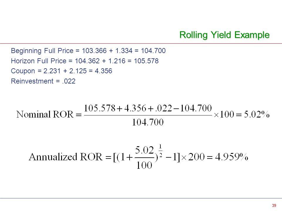 39 Rolling Yield Example Beginning Full Price = 103.366 + 1.334 = 104.700 Horizon Full Price = 104.362 + 1.216 = 105.578 Coupon = 2.231 + 2.125 = 4.356 Reinvestment =.022