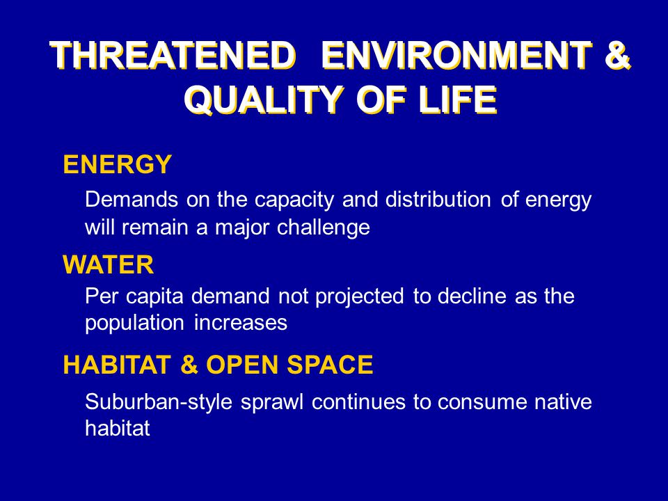 THREATENED ENVIRONMENT & QUALITY OF LIFE ENERGY Demands on the capacity and distribution of energy will remain a major challenge WATER Per capita demand not projected to decline as the population increases HABITAT & OPEN SPACE Suburban-style sprawl continues to consume native habitat