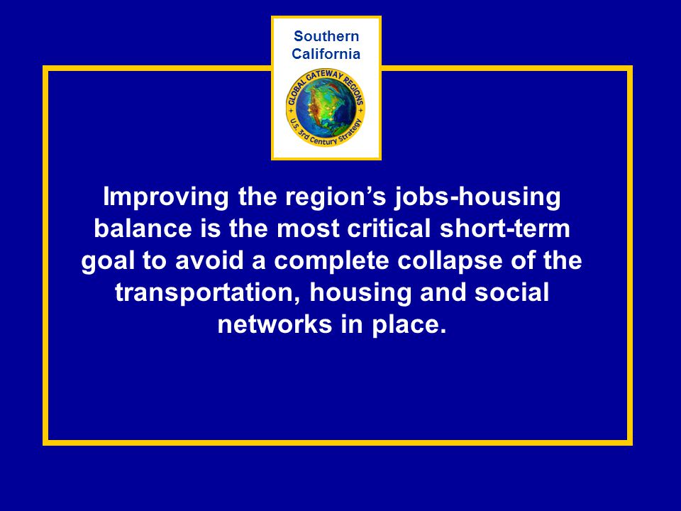 Improving the region's jobs-housing balance is the most critical short-term goal to avoid a complete collapse of the transportation, housing and socia