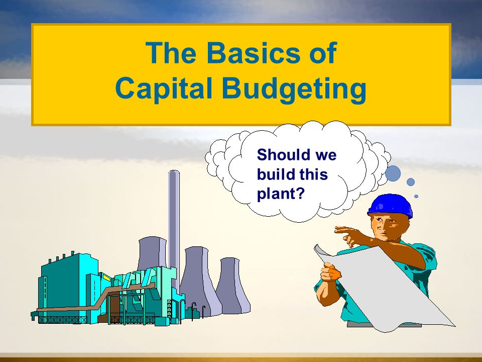 Should we build this plant The Basics of Capital Budgeting