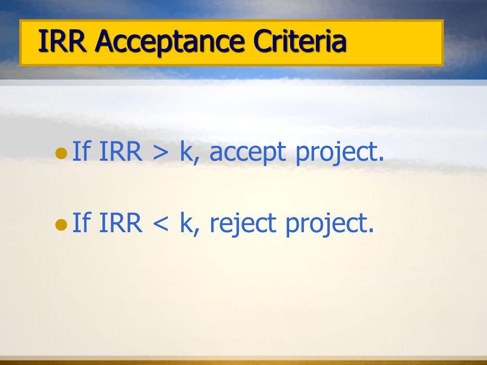 IRR Acceptance Criteria If IRR > k, accept project.