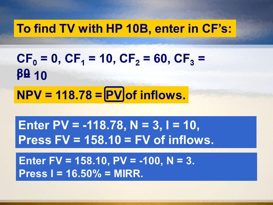 To find TV with HP 10B, enter in CF's: I = 10 NPV = 118.78 = PV of inflows.