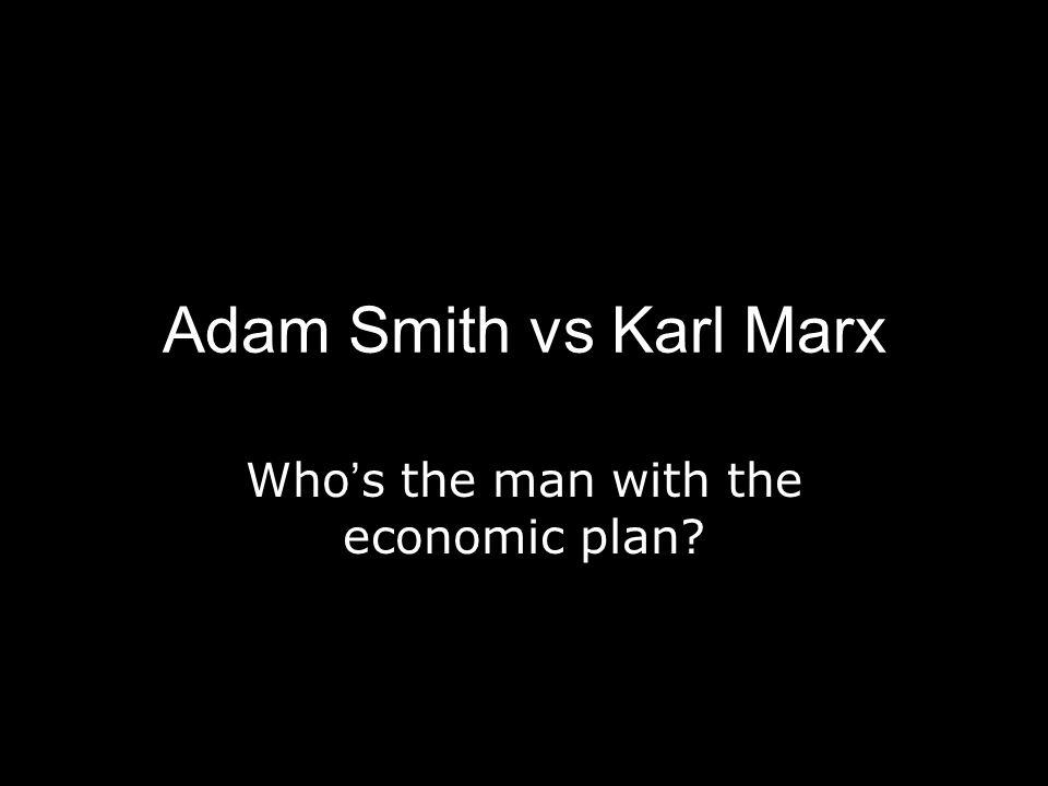 Adam Smith vs Karl Marx Who's the man with the economic plan?