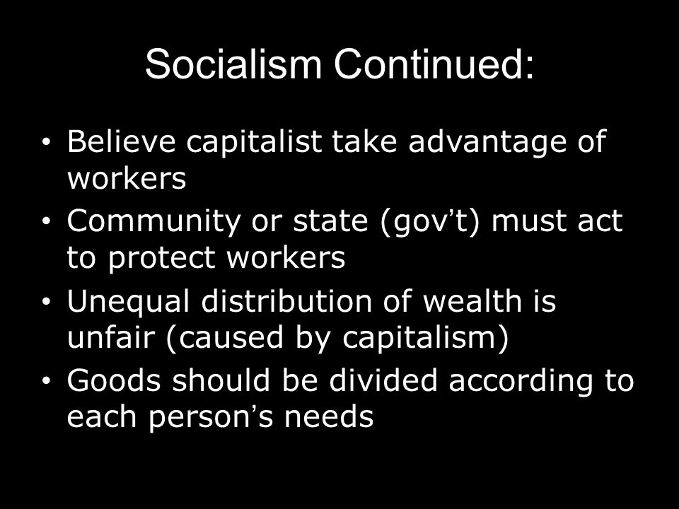 Socialism Continued: Believe capitalist take advantage of workers Community or state (gov't) must act to protect workers Unequal distribution of wealt