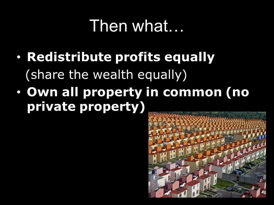 Then what… Redistribute profits equally (share the wealth equally) Own all property in common (no private property)