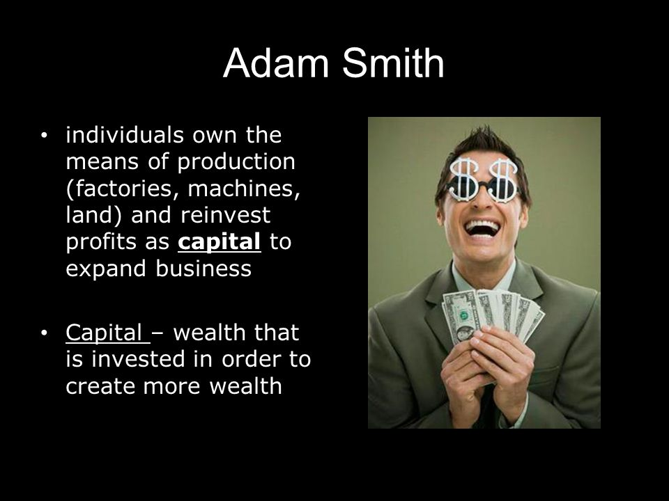 Adam Smith individuals own the means of production (factories, machines, land) and reinvest profits as capital to expand business Capital – wealth tha