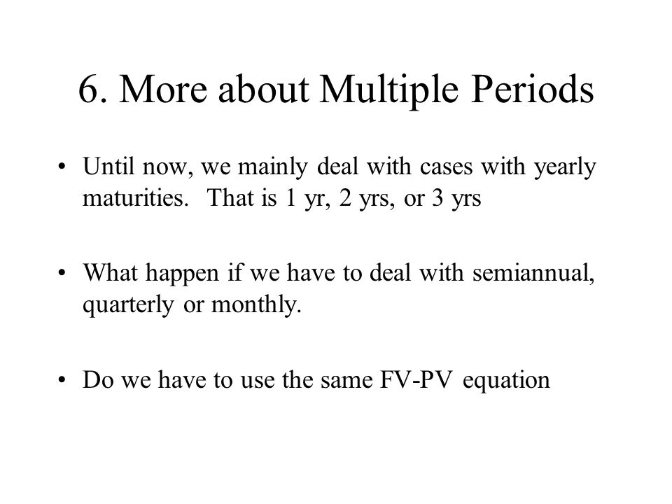 6. More about Multiple Periods Until now, we mainly deal with cases with yearly maturities. That is 1 yr, 2 yrs, or 3 yrs What happen if we have to de