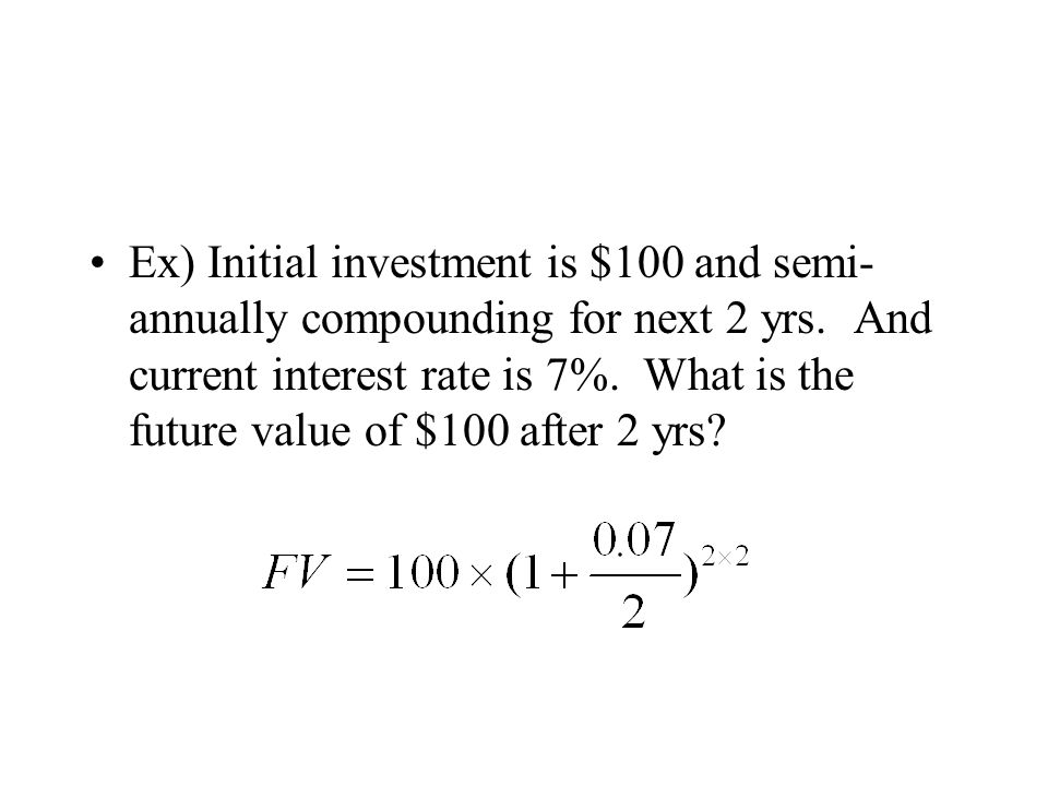 Ex) Initial investment is $100 and semi- annually compounding for next 2 yrs. And current interest rate is 7%. What is the future value of $100 after