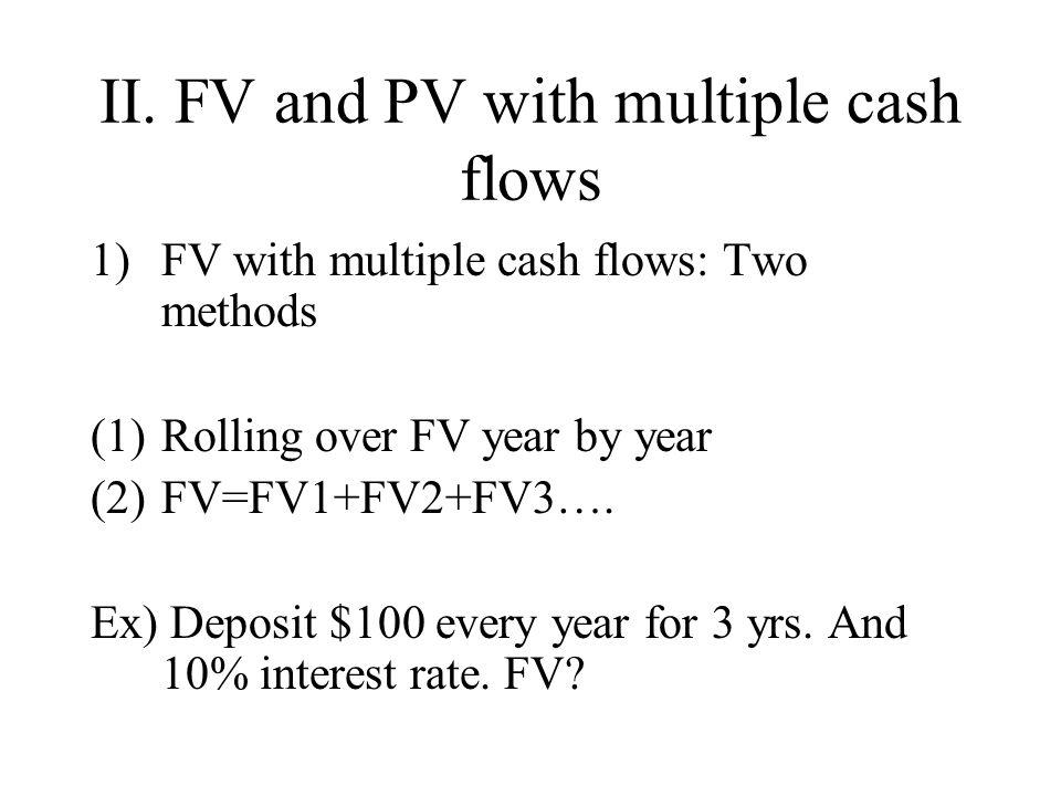 II. FV and PV with multiple cash flows 1)FV with multiple cash flows: Two methods (1)Rolling over FV year by year (2)FV=FV1+FV2+FV3…. Ex) Deposit $100