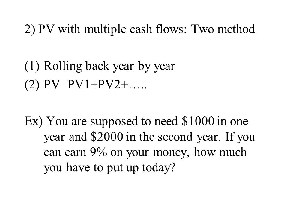 2) PV with multiple cash flows: Two method (1)Rolling back year by year (2)PV=PV1+PV2+….. Ex) You are supposed to need $1000 in one year and $2000 in