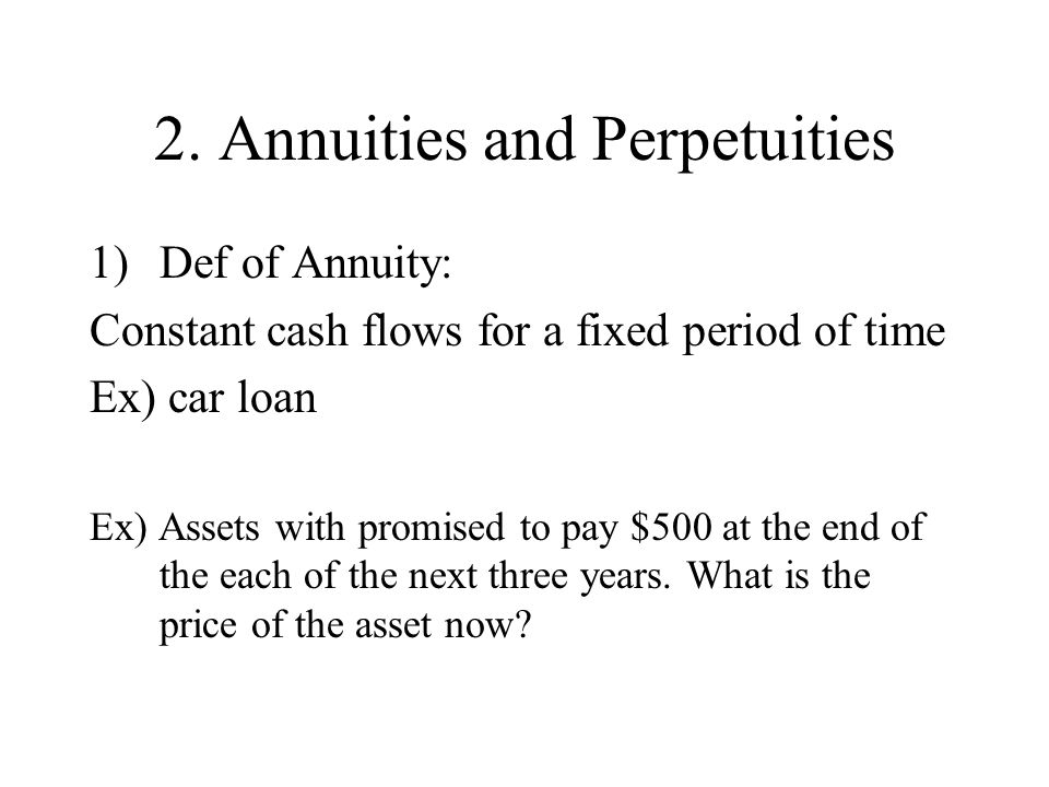 2. Annuities and Perpetuities 1)Def of Annuity: Constant cash flows for a fixed period of time Ex) car loan Ex) Assets with promised to pay $500 at th
