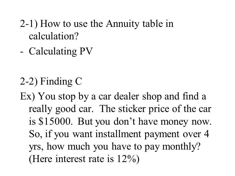 2-1) How to use the Annuity table in calculation? -Calculating PV 2-2) Finding C Ex) You stop by a car dealer shop and find a really good car. The sti
