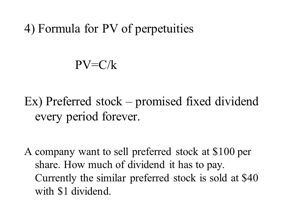 4) Formula for PV of perpetuities PV=C/k Ex) Preferred stock – promised fixed dividend every period forever. A company want to sell preferred stock at