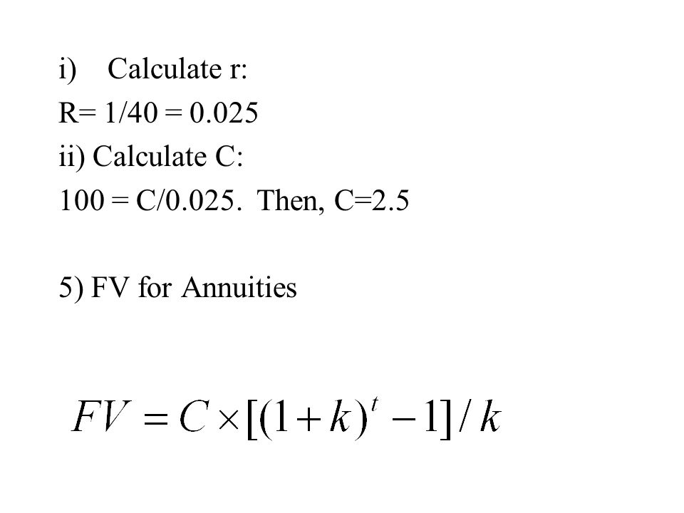 i)Calculate r: R= 1/40 = 0.025 ii) Calculate C: 100 = C/0.025. Then, C=2.5 5) FV for Annuities